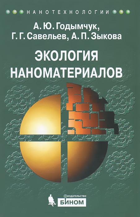 Экология наноматериалов. А. Ю. Годымчук, Г. Г. Савельева, А. П. Зыкова