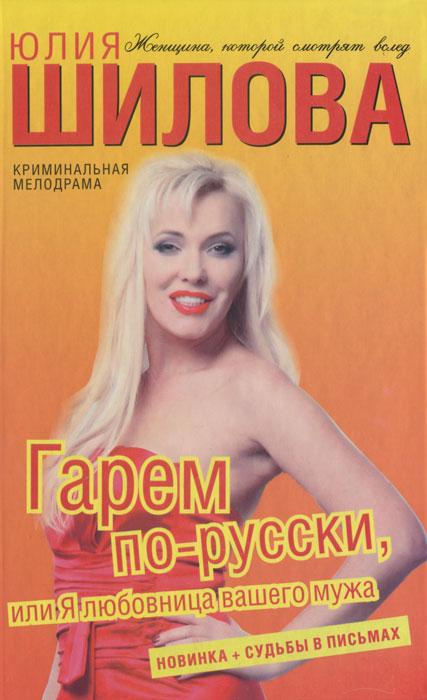 Юлия Шилова Гарем по-русски, или Я любовница вашего мужа я сбил целый авиаполк мемуары финского аса