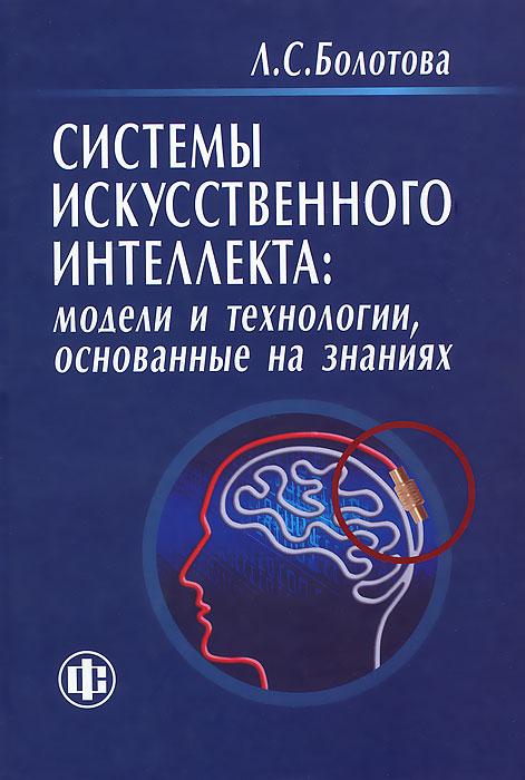 Системы искусственного интеллекта. Модели и технологии, основанные на знаниях. Л. С. Болотова