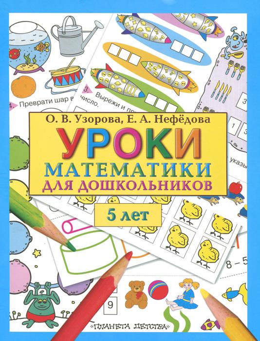 О. В. Узорова, Е. А. Нефедова Уроки математики для дошкольников. 5 лет математика для дошкольников от а до я