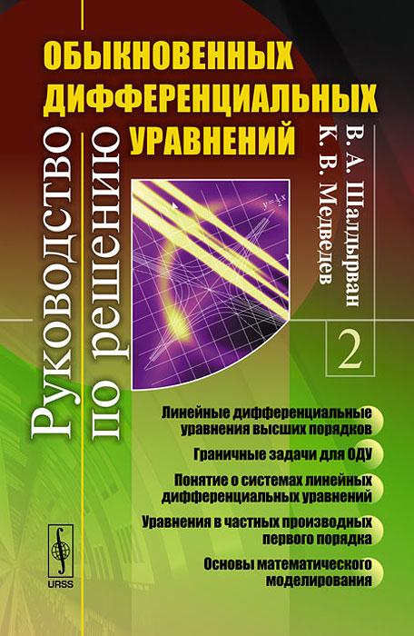Руководство по решению обыкновенных дифференциальных уравнений. Книга 2. В. А. Шалдырван, К. В. Медведев