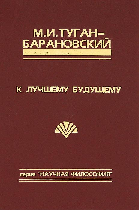 М. И. Туган-Барановский К лучшему будущему. Сборник социально-философских произведений цена