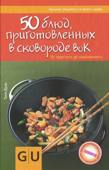 Таня Дузи 50 блюд, приготовленных в сковороде вок ISBN: 978-5-271-38204-8, 978-985-18-0994-9 50 блюд приготовленных в сковородке вок от простого до изысканного