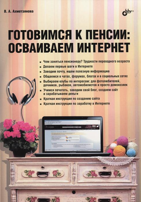 В. А.  Ахметзянова Готовимся к пенсии. Осваиваем Интернет как создатьб сайт купить домен и разместить в интернете на хостинге