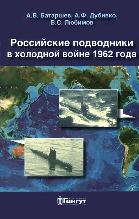 А. В. Батаршев, А. Ф. Дубивко, В. С. Любимов Российские подводники в холодной войне 1962 года