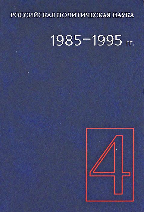 Российская политическая наука. Том 4. 1985-1995 гг.