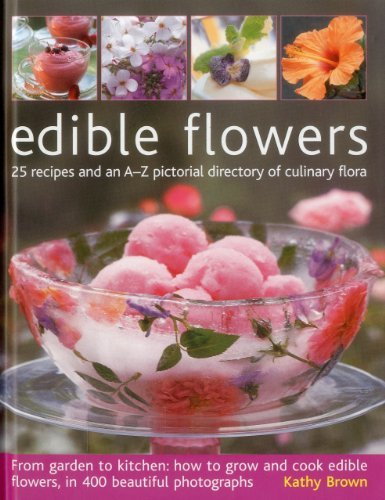Edible Flowers: 25 recipes and an A-Z pictorial directory of culinary flora. From garden to kitchen: how to grow and cook edible flowers, in 400 beautiful photographs