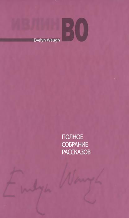 Ивлин Во Ивлин Во. Полное собрание рассказов ивлин во возвращение в брайдсхед незабвенная сборник