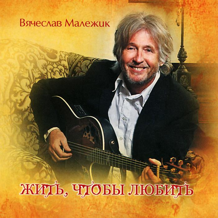 Вячеслав Малежик Вячеслав Малежик. Жить чтобы любить