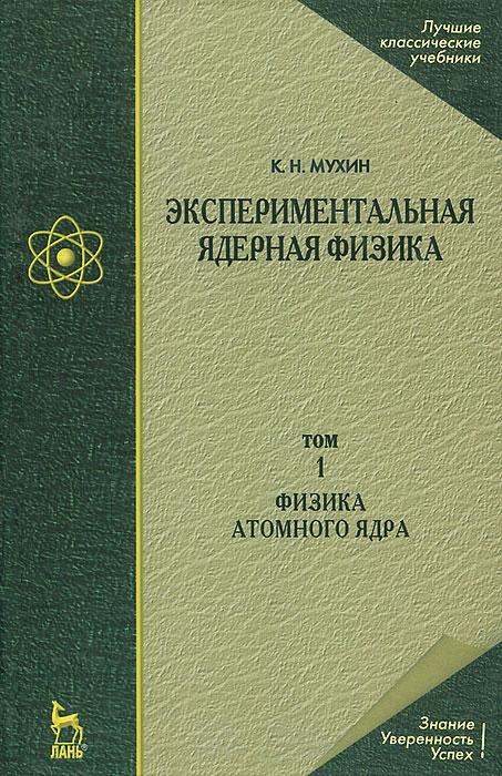 Экспериментальная ядерная физика. В 3 томах. Том 1. Физика атомного ядра. К. Н. Мухин