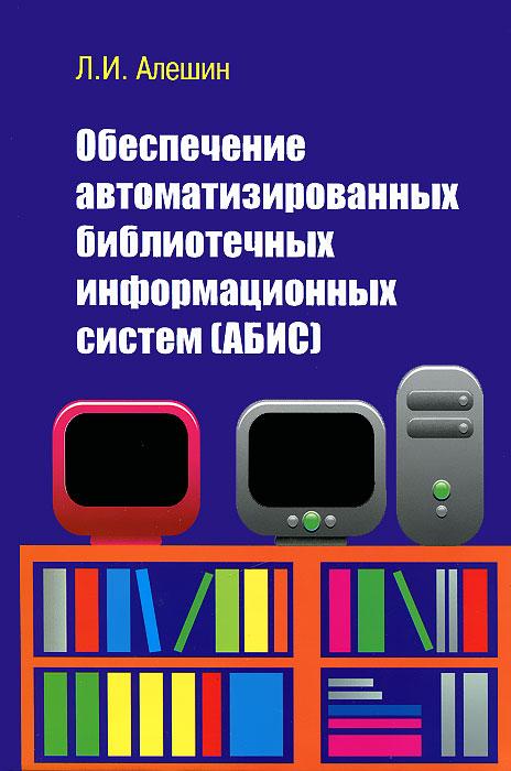 Л. И. Алешин Обеспечение автоматизированных библиотечных информационных систем (АБИС) ISBN: 978-5-91134-568-6 л и алешин обеспечение автоматизированных библиотечных информационных систем абис