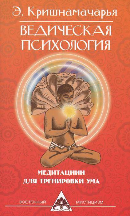 Ведическая психология. Медитации для тренировки ума. Э. Кришнамачарья