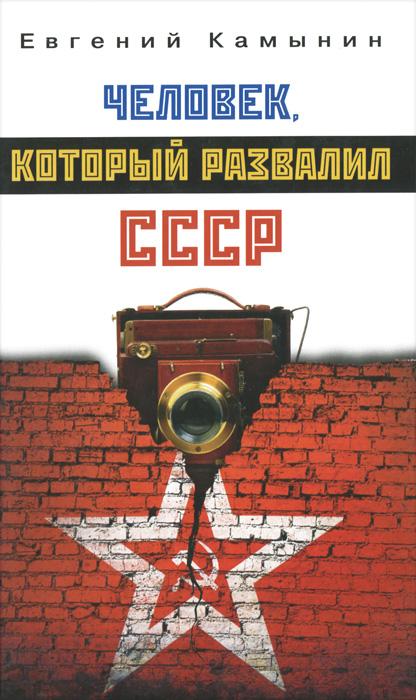 Евгений Камынин Человек, который развалил СССР алексей кофанов россия путь к победе горбачев ельцин путин