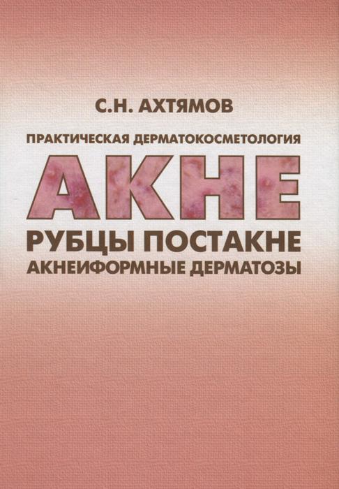 Практическая дерматокосметология. Акне, рубцы, постакне и акнеиформные дерматозы. С. Н. Ахтямов