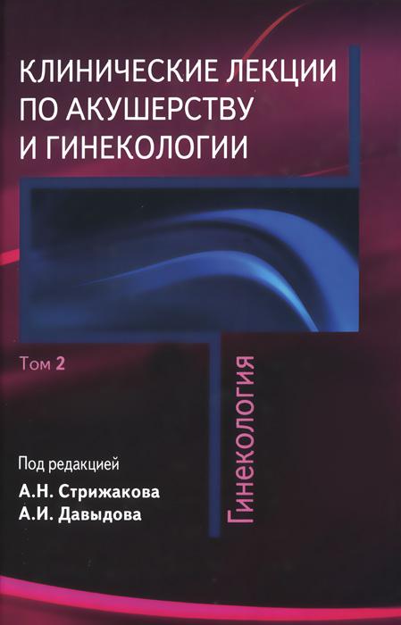 Клинические лекции по акушерству и гинекологии. В 2 томах. Том 2. Гинекология