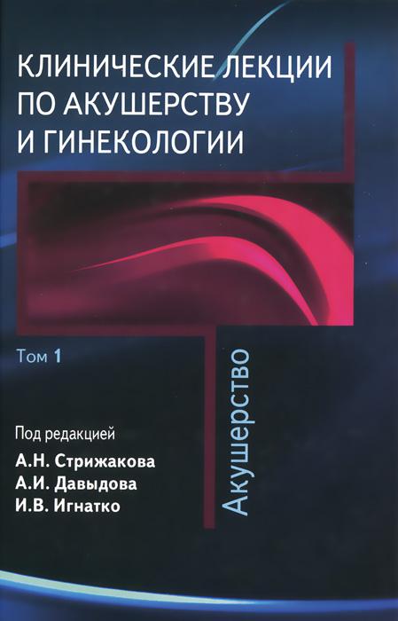 Клинические лекции по акушерству и гинекологии. В 2 томах. Том 1. Акушерство