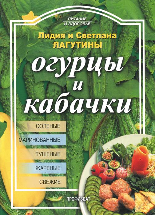 Лидия и Светлана Лагутины Огурцы и кабачки олег толстенко 100 фантастических рецептов из огурцов