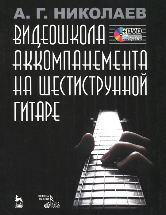 А. Г. Николаев Видеошкола аккомпанемента на шестиструнной гитаре (+ DVD-ROM) гитара для всех самоучитель игры на шестиструнной гитаре таблицы гитарных аккордов
