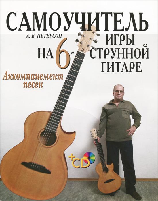 А. В. Петерсон Самоучитель игры на шестиструнной гитаре. Аккомпанемент песен (+ CD-ROM) манилов в молотков в техника джазового аккомпанемента на шестиструнной гитаре