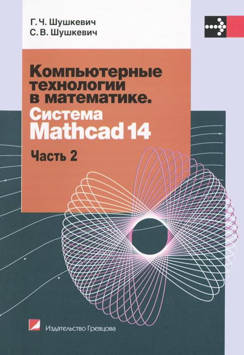 Г. Ч. Шушкевич, С. В. Шушкевич Компьютерные технологии в математике. Система Mathcad 14. В 2 частях. Часть 2 численные методы на базе mathcad cd