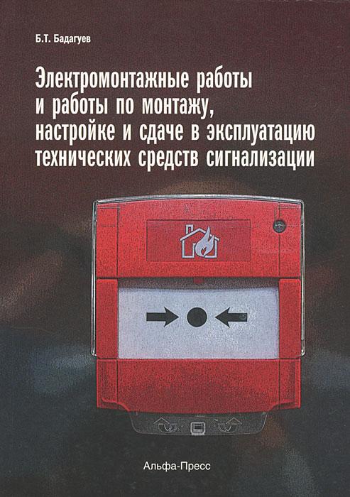 Б. Т. Бадагуев Электромонтажные работы и работы по монтажу, настройке и сдаче в эксплуатацию технических средств сигнализации