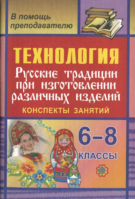Технология. Русские традиции при изготовлении различных изделий. 6-8 классы