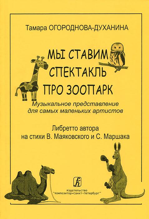 Тамара Огороднова-Духанина. Мы ставим спектакль про зоопарк. Музыкальное представление для самых маленьких артистов. Либретто автора на стихи В. Маяковского и С. Маршака
