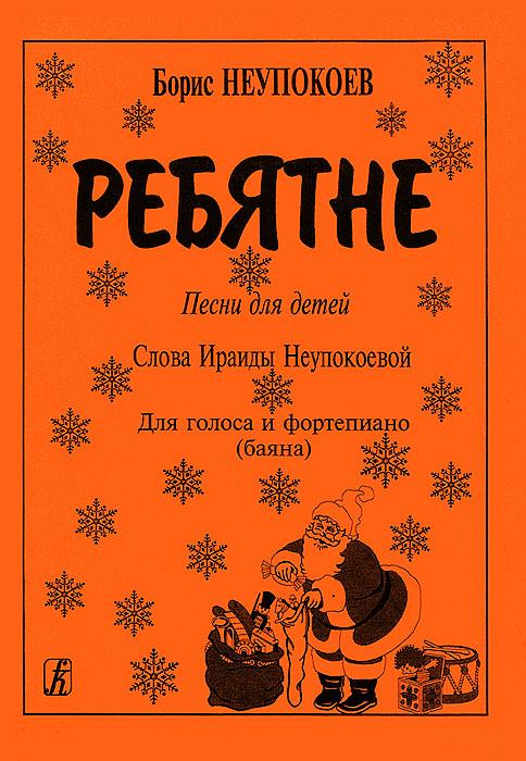 Борис Неупокоев Борис Неупокоев. Ребятне. Песни для детей. Для голоса и фортепиано (баяна) цена 2017