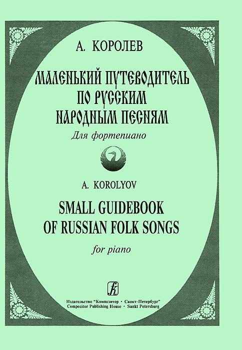 А. Королев А. Королев. Маленький путеводитель по русским народным песням. Для фортепиано пауэр мартин queen полный путеводитель по песням и альбомам