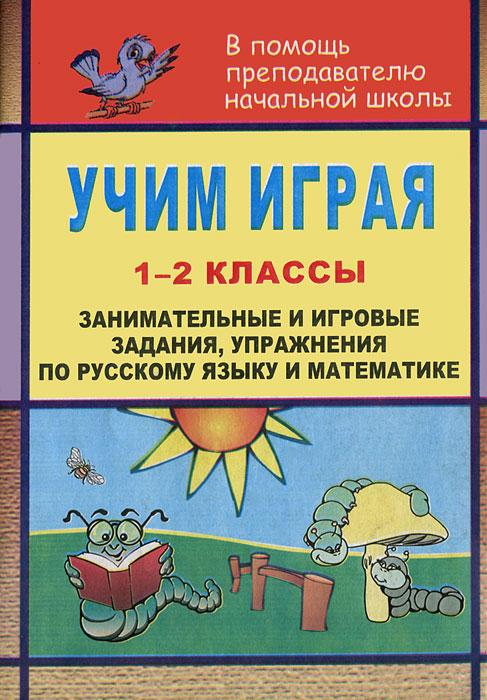 Учим играя. 1-2 классы. Занимательные и игровые задания, упражнения по русскому язвку и математике