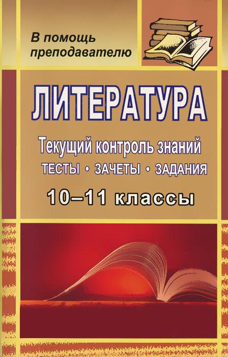 Литература 10-11 классы. Текущий контроль знаний. Тесты, зачеты, задания