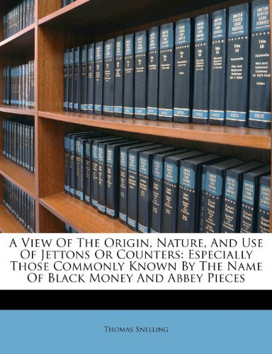 A View Of The Origin, Nature, and Use of Jettons or Counters: Especially Those Commonly Known By the Name of Black Money and Abbey Pieces