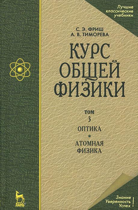 Курс общей физики. В 3 томах. Том 3. Оптика. Атомная физика. С. Е. Фриш, А. В. Тиморева