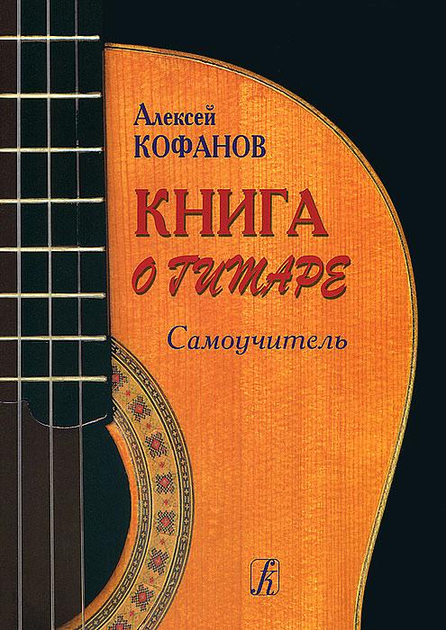 Алексей Кофанов Книга о гитаре. Самоучитель самоучитель игры на шестиструнной гитаре cd с видеокурсом