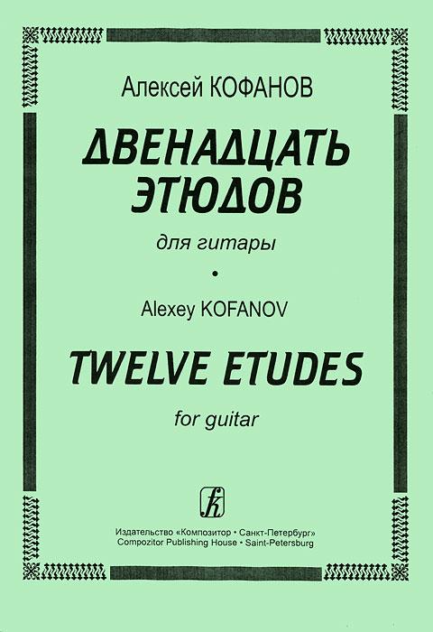 Алексей Кофанов Алексей Кофанов. Двенадцать этюдов для гитары алексей валерьевич палысаев дар