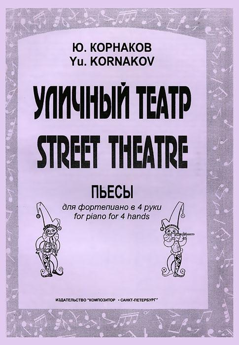 Ю. Корнаков Ю. Корнаков. Уличный театр  в биберган в биберган далекое близкое нетрудные пьесы для фортепиано в 4 руки