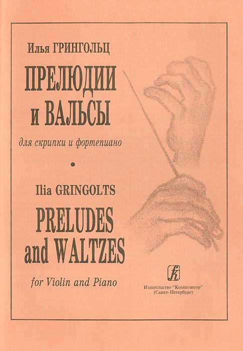 Илья Грингольц Илья Грингольц. Прелюдии и вальсы для скрипки и фортепиано илья рясной убойная фарцовка