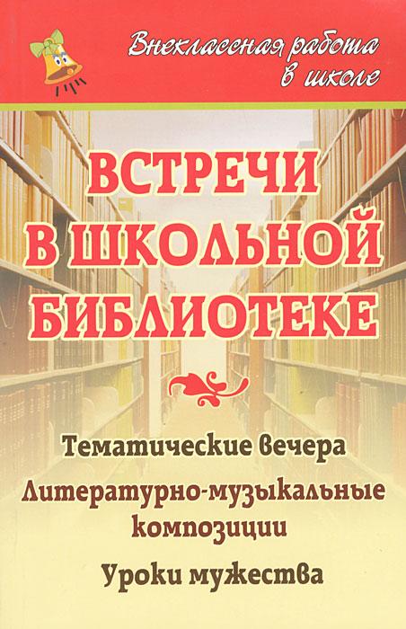 Встречи в школьной библиотеке. Тематические вечера, литературно-музыкальные композиции, уроки мужества