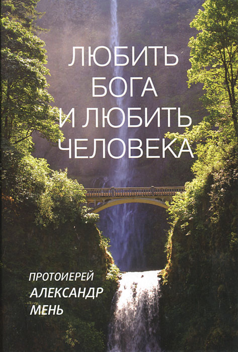 Протоиерей Александр Мень Любить Бога и любить человека