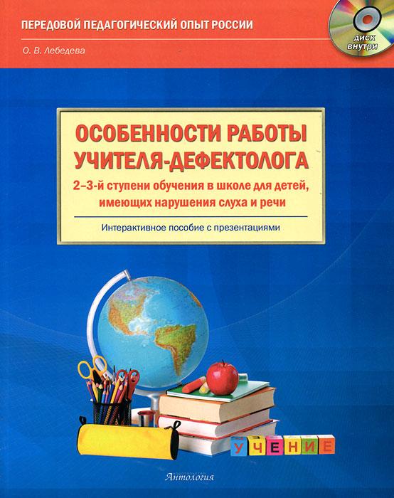 О. В. Лебедева Особенности работы учителя-дефектолога 2-3-й ступени обучения в школе для детей, имеющих нарушения слуха и речи (+ CD-ROM) для презентации на выставке