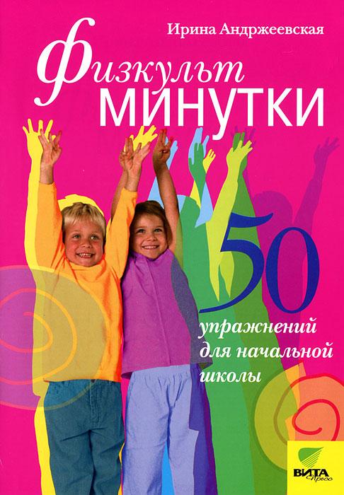 Ирина Андржеевская Физкультминутки. 50 упражнений для начальной школы
