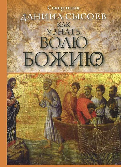 Священник Даниил Сысоев Как узнать волю Божию? ISBN: 978-5-4279-0024-9