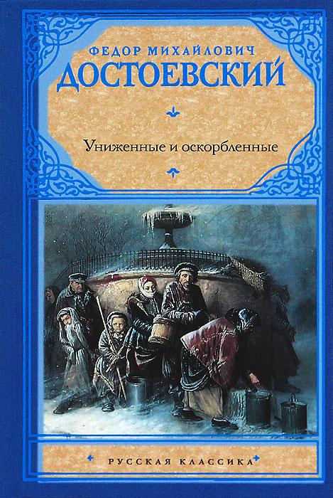 Федор Михайлович Достоевский Униженные и оскорбленные