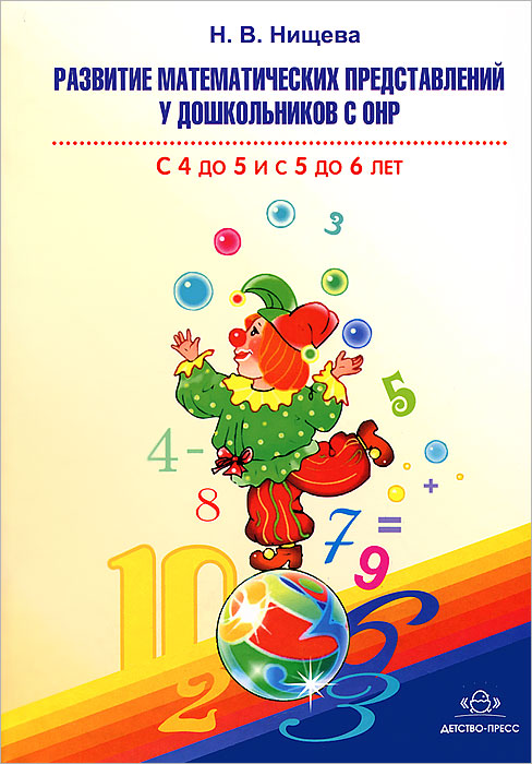 Н. В. Нищева Развитие математических представлений у дошкольников с ОНР. С 4 до 5 и с 5 до 6 лет развитие математических представлений у дошкольников с онр с 3 до 4 лет
