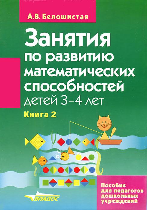 А. В. Белошистая Занятия по развитию математических способностей детей 3-4 лет. В 2 книгах. Книга 2. Задания для индивидуальной работы с детьми занятия по развитию математ способностей детей 3 4 лет пособие для педаг дошк учр в 2 кн кн 2