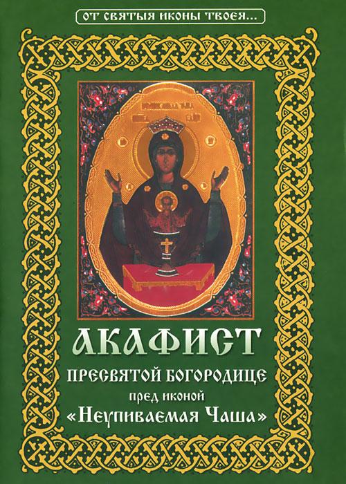 Акафист Пресвятой Богородице пред иконой Неупиваемая Чаша