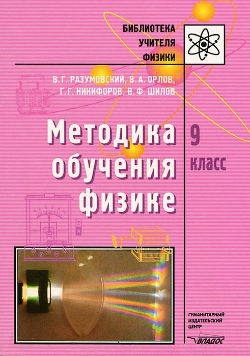 В. Г. Разумовский, В. А. Орлов, Г. Г. Никифоров, В. Ф. Шилов Методика обучения физике. 9 класс