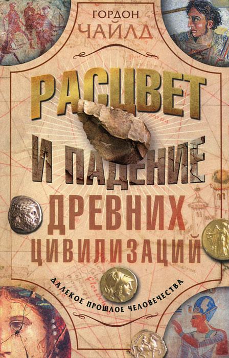 Гордон Чайлд Расцвет и падение древних цивилизаций