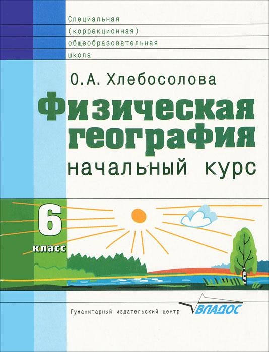О. А. Хлебосолова Физическая география. Начальный курс. 6 класс
