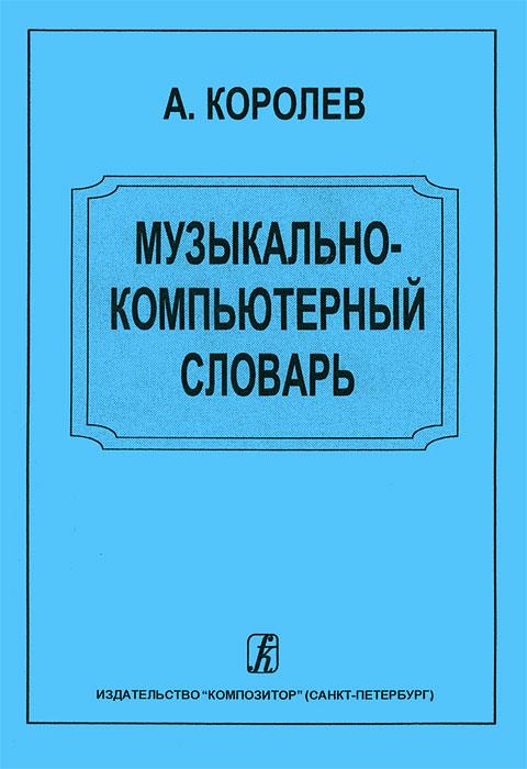 Музыкально-компьютерный словарь. А. Королев